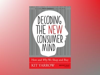 Decoding the New Consumer Mind: How and Why We Shop and Buy av Kit Yarrow