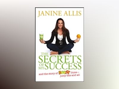 The Secrets of My Success: The Story of Boost Juice, Juicy Bits and All av Janine Allis