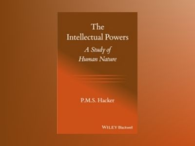 The Intellectual Powers: A Study of Human Nature av P. M. S. Hacker