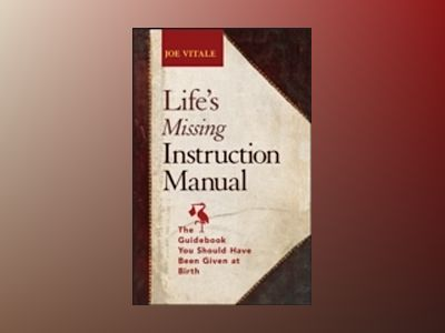 Life's Missing Instruction Manual: The Guidebook You Should Have Been Given av Joe Vitale