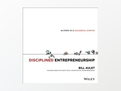 Disciplined Entrepreneurship: A 24 Step Integrated Approach to Successfully av William Aulet