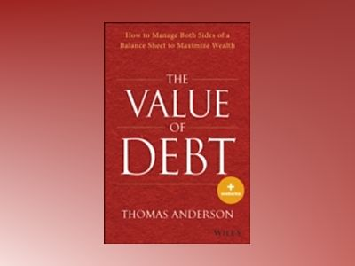 The Value of Debt + Website: How to Manage Both Sides of a Balance Sheet to av Tom Anderson