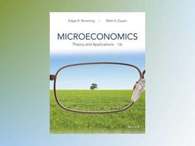 Microeconomics: Theory and Applications, 12th Edition av Edgar K. Browning