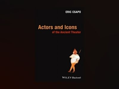Actors and Icons of the Ancient Theater av Eric Csapo