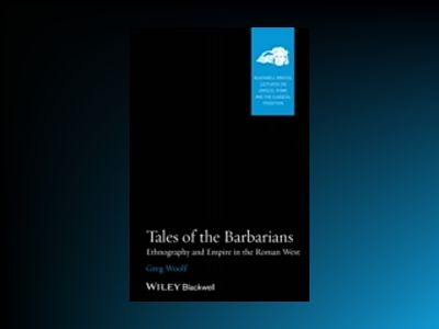 Tales of the Barbarians: Ethnography and Empire in the Roman West av Greg Woolf