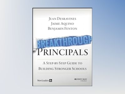 Breakthrough Principals: A Step-by-Step Guide to Building Stronger Schools av Jean Desravines