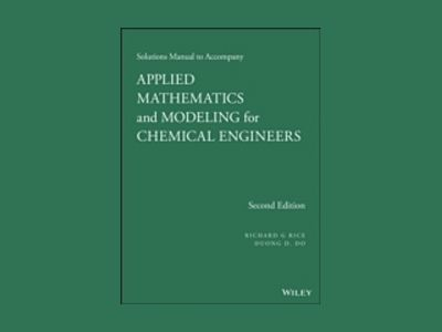 Solution Manual Applied Mathematics And Modeling For Chemical Engineers, 2n av Richard G. Rice
