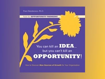 You Can Kill An Idea, But You Can t Kill An Opportunity: How to Discover Ne av Pam Henderson