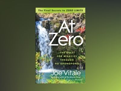 At Zero: The Final Secret to 'Zero Limits' The Quest for Miracles Through H av Joe Vitale
