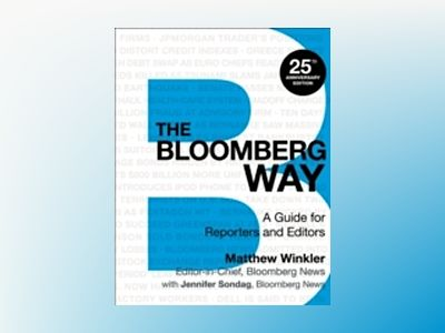 The Bloomberg Way: A Guide for Reporters and Editors, 13th Edition av Matthew Winkler