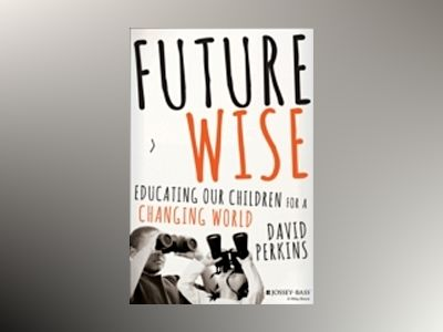 Future Wise: Educating Our Children for a Changing World av David Perkins