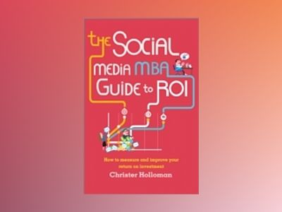 The Social Media MBA Guide to ROI: How to Measure and Improve Your Return o av Christer Holloman