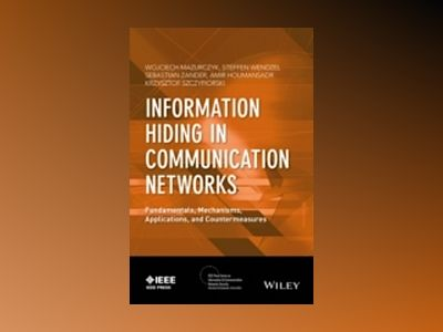 Information Hiding in Communication Networks: Fundamentals, Mechanisms, and av Wojciech Mazurczyk