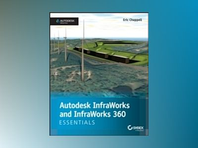 Autodesk InfraWorks and InfraWorks 360 Essentials: Autodesk Official Press av Eric Chappell