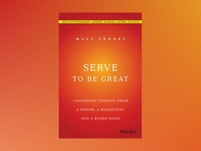 Serve to Be Great: Leadership Lessons from a Prison, a Monastery, and a Boa av Matt Tenney