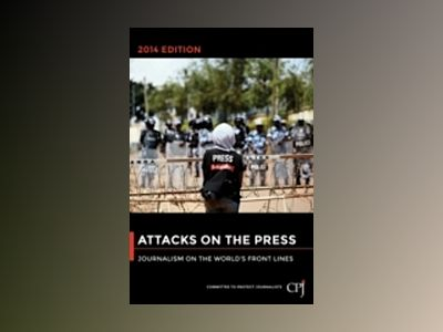 Attacks on the Press, 2014 Edition: Journalism on the World's Front Lines av Committee to Protect Journalists