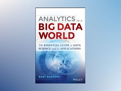 Analytics in a Big Data World: The Essential Guide to Data Science and its av Bart Baesens