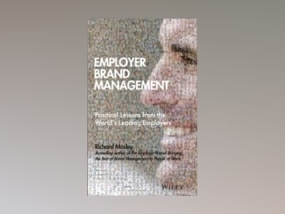 Employer Brand Management: Practical Lessons from the World's Leading Emplo av Richard Mosley