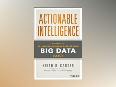 Actionable Intelligence: A Guide to Delivering Business Results with Big Da av Keith B. Carter