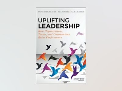 Uplifting Leadership: How Organizations, Teams, and Communities Raise Perfo av Andy Hargreaves