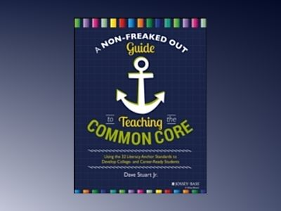 A Non-Freaked Out Guide to Teaching the Common Core: Using the 32 Literacy av Dave Stuart