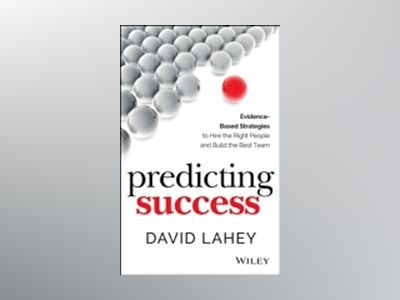 Predicting Success: Evidence-Based Strategies to Hire the Right People and av David Lahey