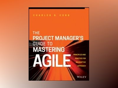 Project Manager's Guide to Mastering Agile: Principles and Practices for an av Charles G. Cobb