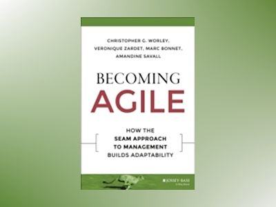 Becoming Agile: How the SEAM Approach to Management Builds Adaptability av Christopher G. Worley