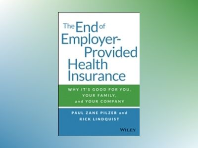 The End of Employer-Provided Health Insurance: Why It's Good for You and Yo av Paul Zane Pilzer