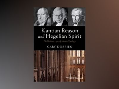 Kantian Reason and Hegelian Spirit: The Idealistic Logic of Modern Theology av Gary Dorrien