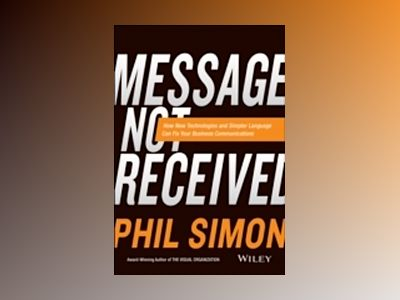 Message Not Received: How New Technologies and Simpler Language Can Fix You av Phil Simon