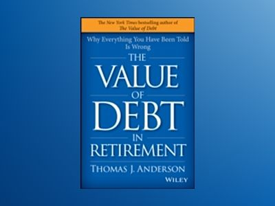The Value of Debt in Retirement: Why Everything You Have Been Told Is Wrong av Thomas J. Anderson