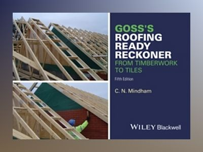 Goss's Roofing Ready Reckoner: From Timberwork to Tiles av C. N. Mindham