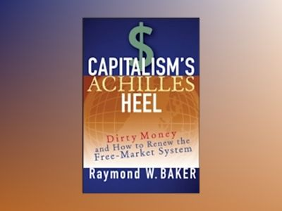 Capitalism's Achilles Heel: Dirty Money and How to Renew the Free-Market Sy av Raymond W. Baker