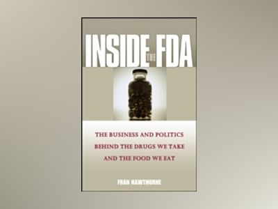 Inside the FDA: The Business and Politics Behind the Drugs We Take and the av Fran Hawthorne