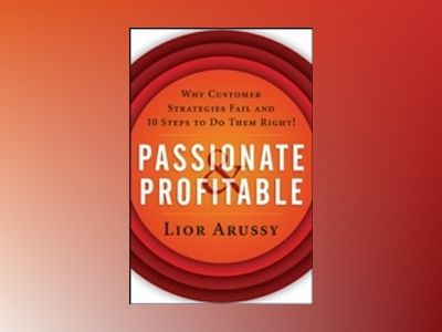 Passionate and Profitable: Why Customer Strategies Fail and 10 Steps to Do av Lior Arussy