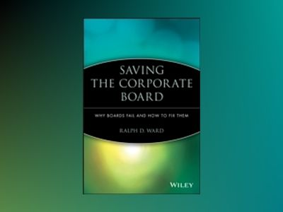 Saving the Corporate Board: Why Boards Fail and How to Fix Them av Ralph D. Ward