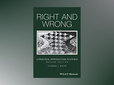 Right and Wrong: A Practical Introduction to Ethics, 2nd Edition av Thomas I. White