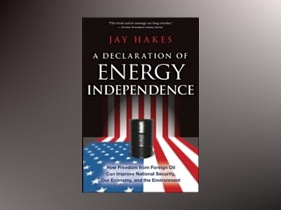 A Declaration of Energy Independence: How Freedom from Foreign Oil Can Impr av Jay Hakes