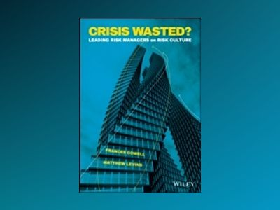 Crisis Wasted? Leading Risk Managers on Risk Culture av Frances Cowell