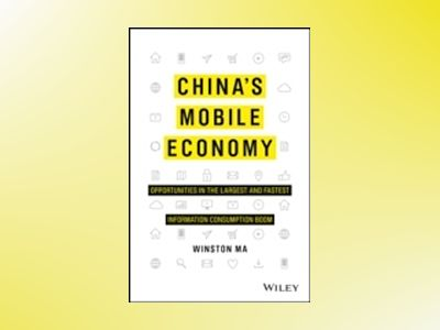 China's Mobile Economy: Profiting from the Largest and Fastest Information av Winston Ma