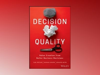 Decision Quality: Value Creation from Better Business Decisions av Carl Spetzler