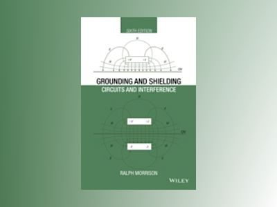 Grounding and Shielding: Circuits and Interference, 6th Edition av Ralph Morrison