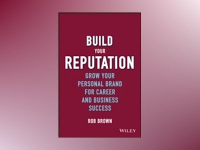 Build Your Reputation: Grow Your Personal Brand for Career and Business Suc av Rob Brown