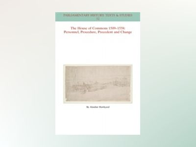 The House of Common 1509-1558: Personnel, Procedure, Precedent and Change av Alasdair Hawkyard