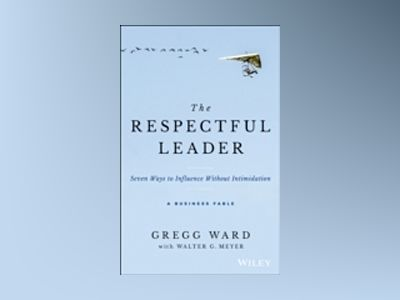 The Respectful Leader: Seven Ways to Influence Without Intimidation av Gregg Ward