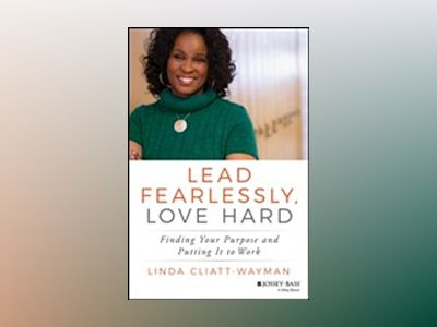 Lead Fearlessly, Love Hard: Finding Your Purpose and Putting It to Work av Linda Cliatt-Wayman