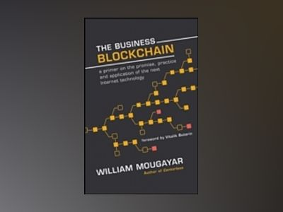 The Business Blockchain: a primer on the Promise, Practice and Application av William Mougayar