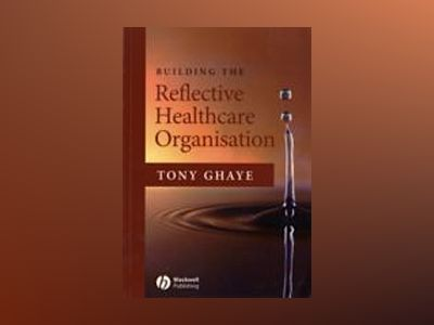 Building the Reflective Healthcare Organisation av Tony Ghaye
