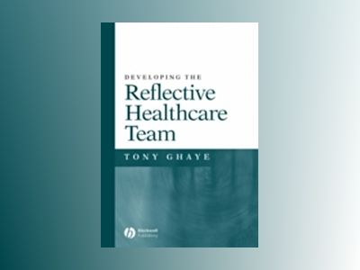 Developing the Reflective Healthcare Team av Tony Ghaye